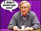 Chomksy: I didn't interrupt you!
